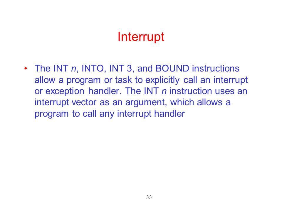 33 Interrupt The INT n, INTO, INT 3, and BOUND instructions allow a program or task to explicitly call an interrupt or exception handler. The INT n in