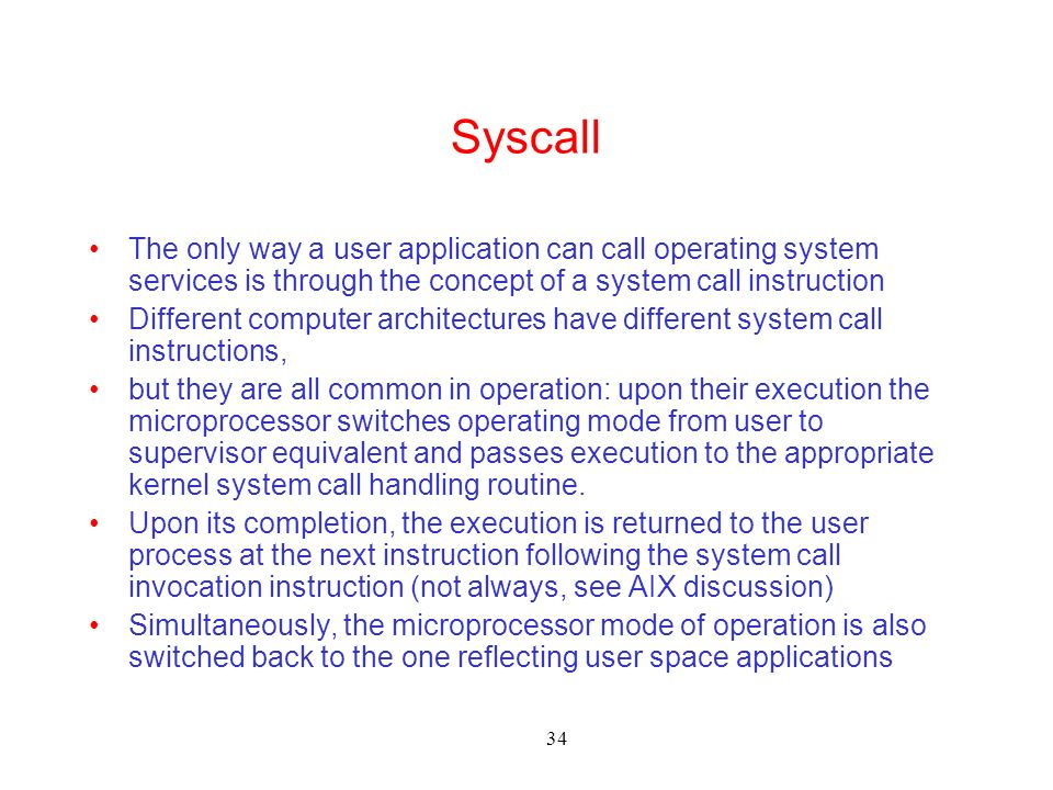 34 Syscall The only way a user application can call operating system services is through the concept of a system call instruction Different computer architectures have different system call instructions, but they are all common in operation: upon their execution the microprocessor switches operating mode from user to supervisor equivalent and passes execution to the appropriate kernel system call handling routine.