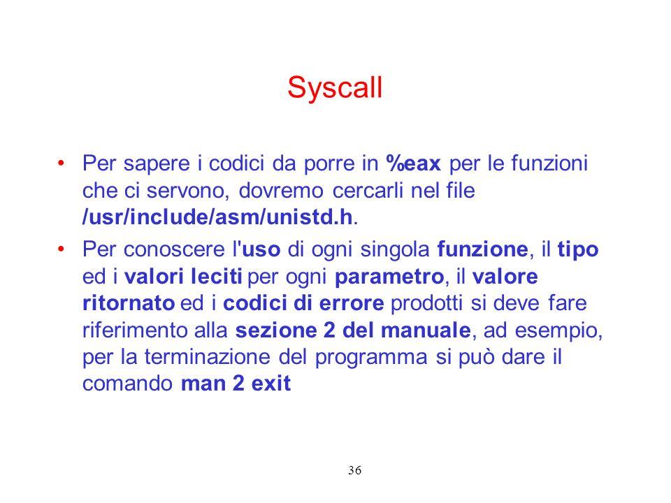 36 Syscall Per sapere i codici da porre in %eax per le funzioni che ci servono, dovremo cercarli nel file /usr/include/asm/unistd.h. Per conoscere l'u