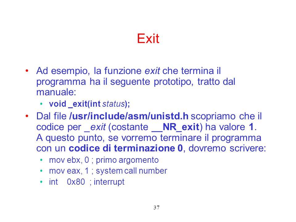 37 Exit Ad esempio, la funzione exit che termina il programma ha il seguente prototipo, tratto dal manuale: void _exit(int status); Dal file /usr/include/asm/unistd.h scopriamo che il codice per _exit (costante __NR_exit) ha valore 1.