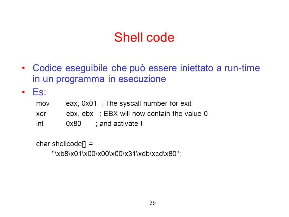 39 Shell code Codice eseguibile che può essere iniettato a run-time in un programma in esecuzione Es: mov eax, 0x01 ; The syscall number for exit xor ebx, ebx ; EBX will now contain the value 0 int 0x80 ; and activate .
