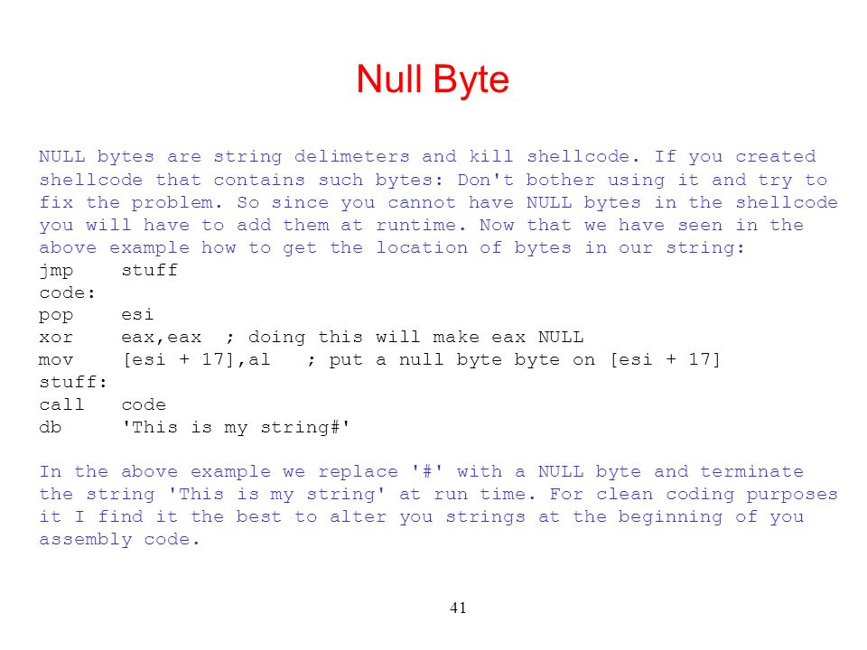 41 Null Byte NULL bytes are string delimeters and kill shellcode. If you created shellcode that contains such bytes: Don't bother using it and try to