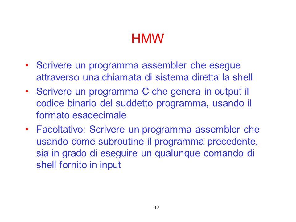 42 HMW Scrivere un programma assembler che esegue attraverso una chiamata di sistema diretta la shell Scrivere un programma C che genera in output il codice binario del suddetto programma, usando il formato esadecimale Facoltativo: Scrivere un programma assembler che usando come subroutine il programma precedente, sia in grado di eseguire un qualunque comando di shell fornito in input