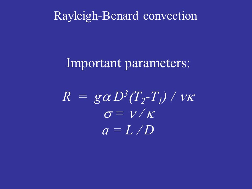 Rayleigh-Benard convection Important parameters: R = g D 3 T 2 -T 1 ) / = a = L D