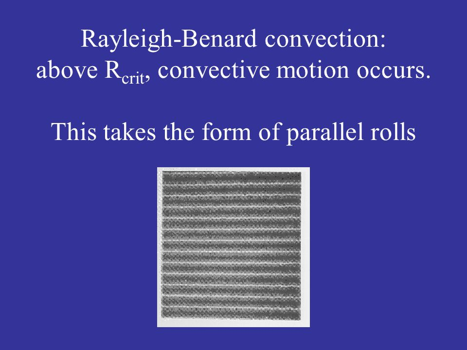 Rayleigh-Benard convection: above R crit, convective motion occurs. This takes the form of parallel rolls