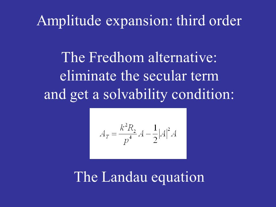 Amplitude expansion: third order The Fredhom alternative: eliminate the secular term and get a solvability condition: The Landau equation