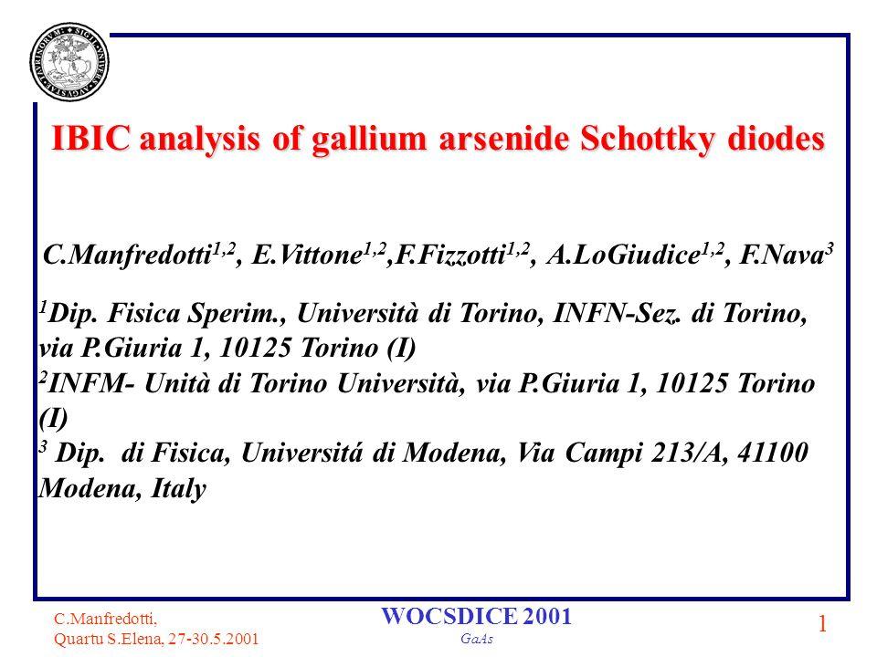 C.Manfredotti, Quartu S.Elena, 27-30.5.2001 1 WOCSDICE 2001 GaAs IBIC analysis of gallium arsenide Schottky diodes C.Manfredotti 1,2, E.Vittone 1,2,F.