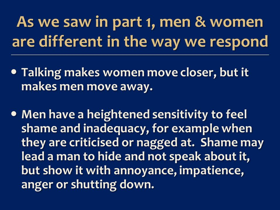As we saw in part 1, men & women are different in the way we respond Talking makes women move closer, but it makes men move away.