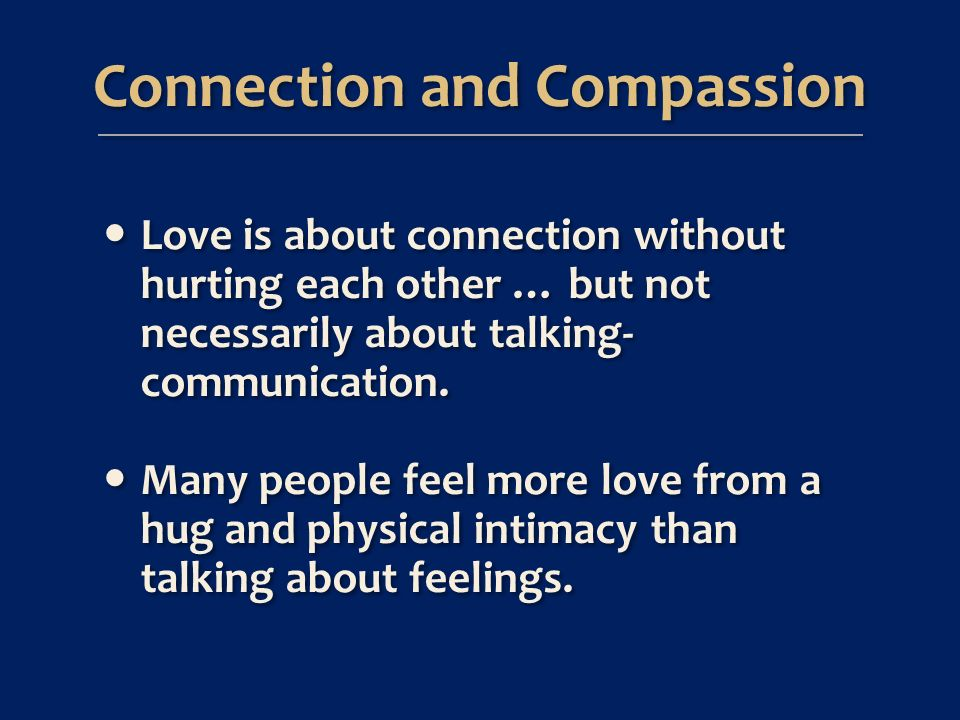 Love is about connection without hurting each other … but not necessarily about talking- communication.