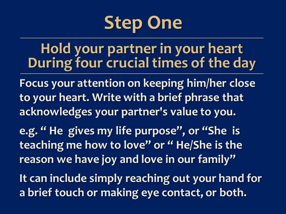 Step One Hold your partner in your heart During four crucial times of the da y Focus your attention on keeping him/her close to your heart.