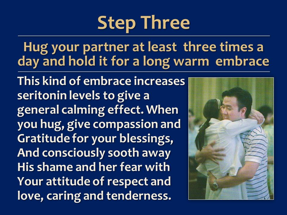 Step Three Hug your partner at least three times a day and hold it for a long warm embrace This kind of embrace increases seritonin levels to give a general calming effect.