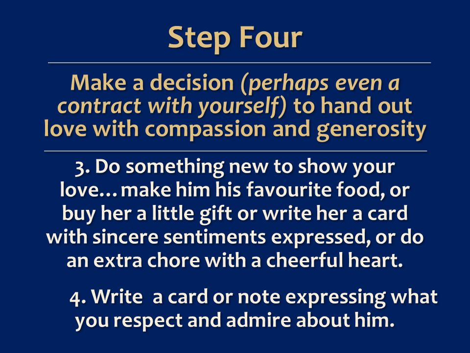 Step Four Make a decision (perhaps even a contract with yourself) to hand out love with compassion and generosity 3.