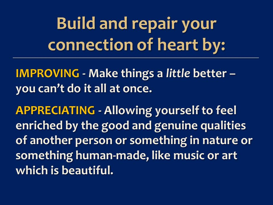 Build and repair your connection of heart by: Build and repair your connection of heart by: IMPROVING - Make things a little better – you cant do it all at once.