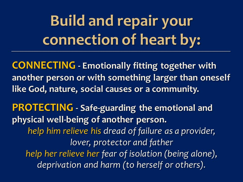 Build and repair your connection of heart by: Build and repair your connection of heart by: CONNECTING - Emotionally fitting together with another person or with something larger than oneself like God, nature, social causes or a community.