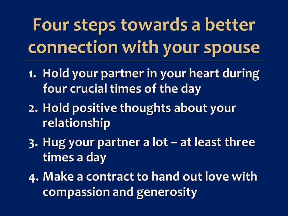 1.Hold your partner in your heart during four crucial times of the day 2.Hold positive thoughts about your relationship 3.Hug your partner a lot – at least three times a day 4.Make a contract to hand out love with compassion and generosity 1.Hold your partner in your heart during four crucial times of the day 2.Hold positive thoughts about your relationship 3.Hug your partner a lot – at least three times a day 4.Make a contract to hand out love with compassion and generosity Four steps towards a better connection with your spouse