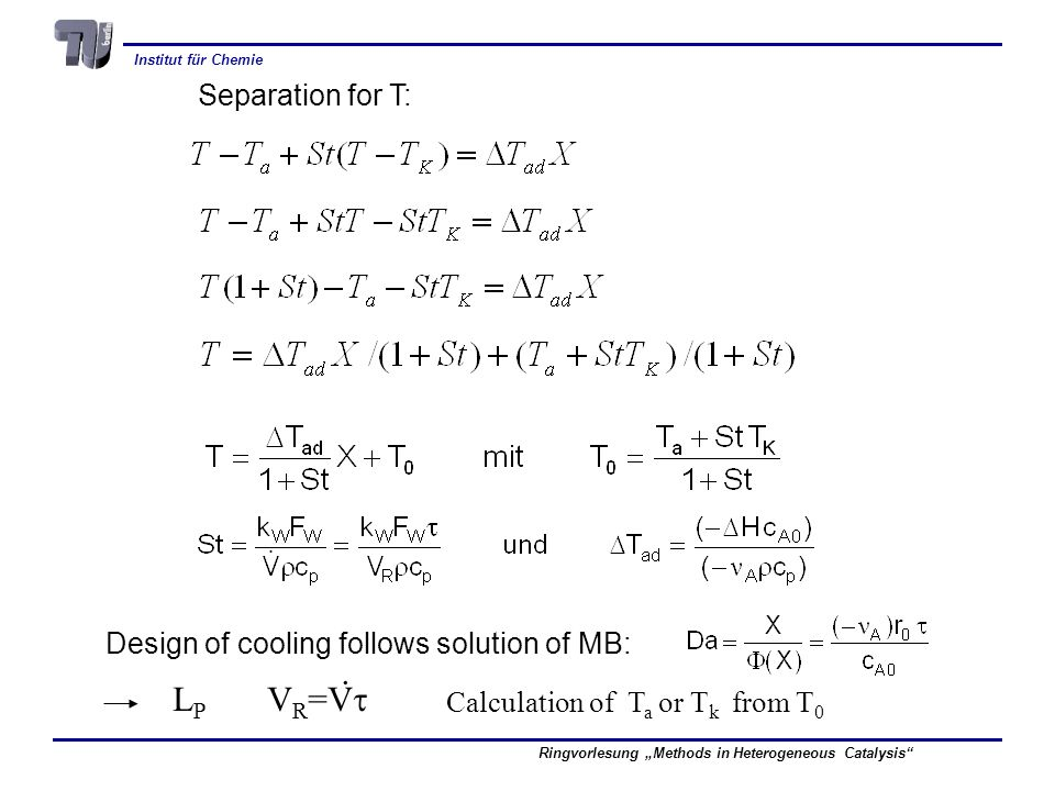 Institut für Chemie Ringvorlesung Methods in Heterogeneous Catalysis Separation for T: Design of cooling follows solution of MB:. L P V R =V Calculati