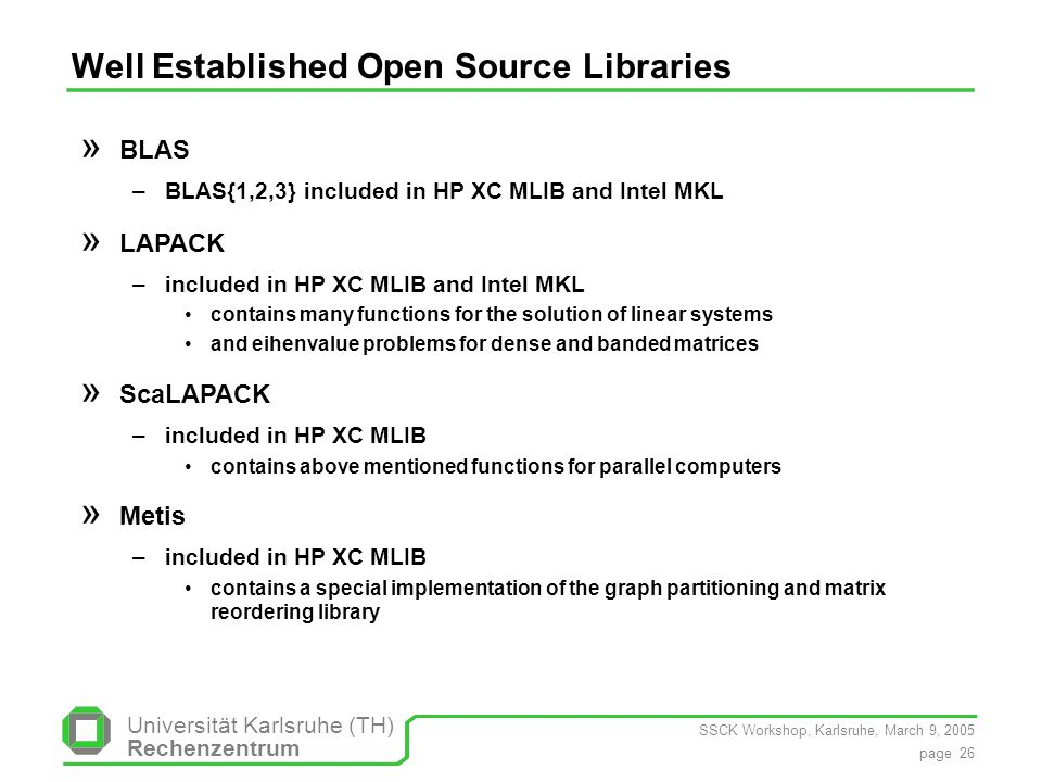 SSCK Workshop, Karlsruhe, March 9, 2005 page 26 Universität Karlsruhe (TH) Rechenzentrum Well Established Open Source Libraries » BLAS –BLAS{1,2,3} included in HP XC MLIB and Intel MKL » LAPACK –included in HP XC MLIB and Intel MKL contains many functions for the solution of linear systems and eihenvalue problems for dense and banded matrices » ScaLAPACK –included in HP XC MLIB contains above mentioned functions for parallel computers » Metis –included in HP XC MLIB contains a special implementation of the graph partitioning and matrix reordering library