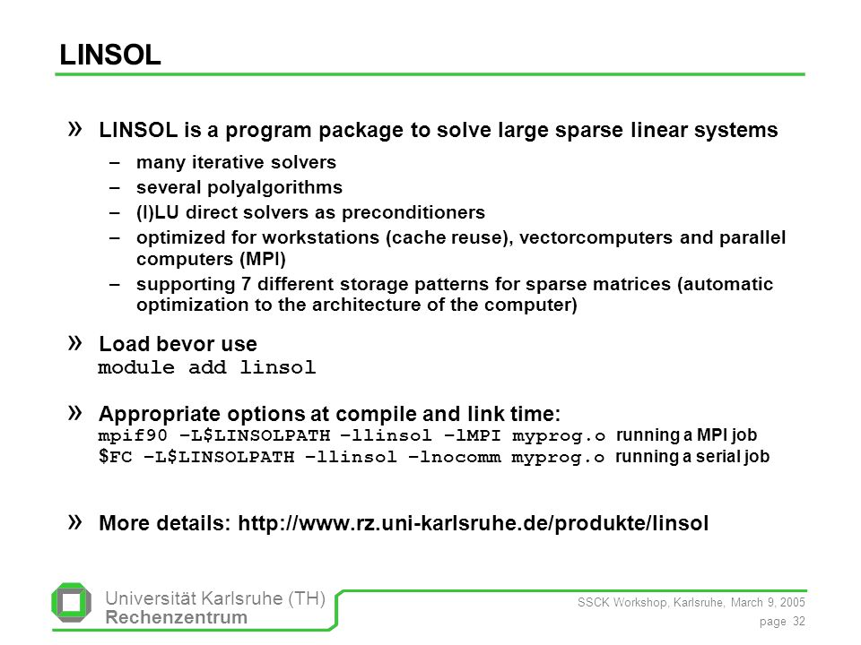 SSCK Workshop, Karlsruhe, March 9, 2005 page 32 Universität Karlsruhe (TH) Rechenzentrum LINSOL » LINSOL is a program package to solve large sparse linear systems –many iterative solvers –several polyalgorithms –(I)LU direct solvers as preconditioners –optimized for workstations (cache reuse), vectorcomputers and parallel computers (MPI) –supporting 7 different storage patterns for sparse matrices (automatic optimization to the architecture of the computer) » Load bevor use module add linsol » Appropriate options at compile and link time: mpif90 –L$LINSOLPATH –llinsol –lMPI myprog.o running a MPI job $ FC –L$LINSOLPATH –llinsol –lnocomm myprog.o running a serial job » More details: http://www.rz.uni-karlsruhe.de/produkte/linsol