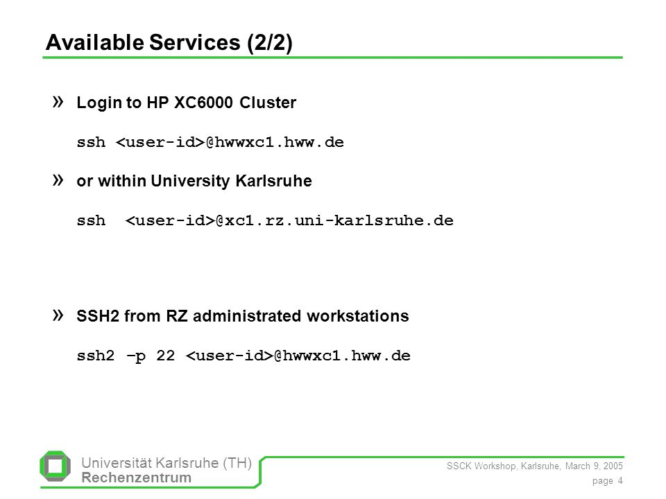 SSCK Workshop, Karlsruhe, March 9, 2005 page 4 Universität Karlsruhe (TH) Rechenzentrum Available Services (2/2) » Login to HP XC6000 Cluster ssh @hwwxc1.hww.de » or within University Karlsruhe ssh @xc1.rz.uni-karlsruhe.de » SSH2 from RZ administrated workstations ssh2 –p 22 @hwwxc1.hww.de