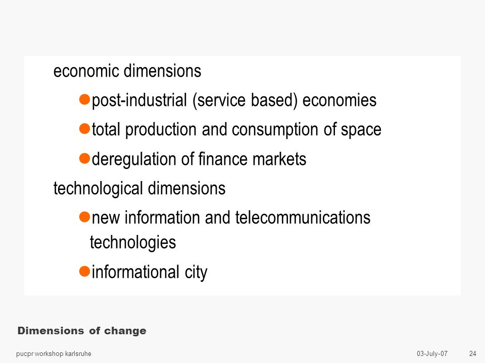 03-July-07pucpr workshop karlsruhe 24 Dimensions of change economic dimensions lpost-industrial (service based) economies ltotal production and consumption of space lderegulation of finance markets technological dimensions lnew information and telecommunications technologies linformational city