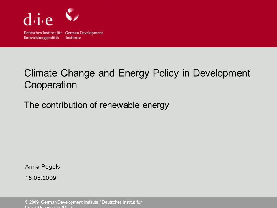 © 2009 German Development Institute / Deutsches Institut für Entwicklungspolitik (DIE) Climate Change and Energy Policy in Development Cooperation The contribution of renewable energy Anna Pegels 16.05.2009