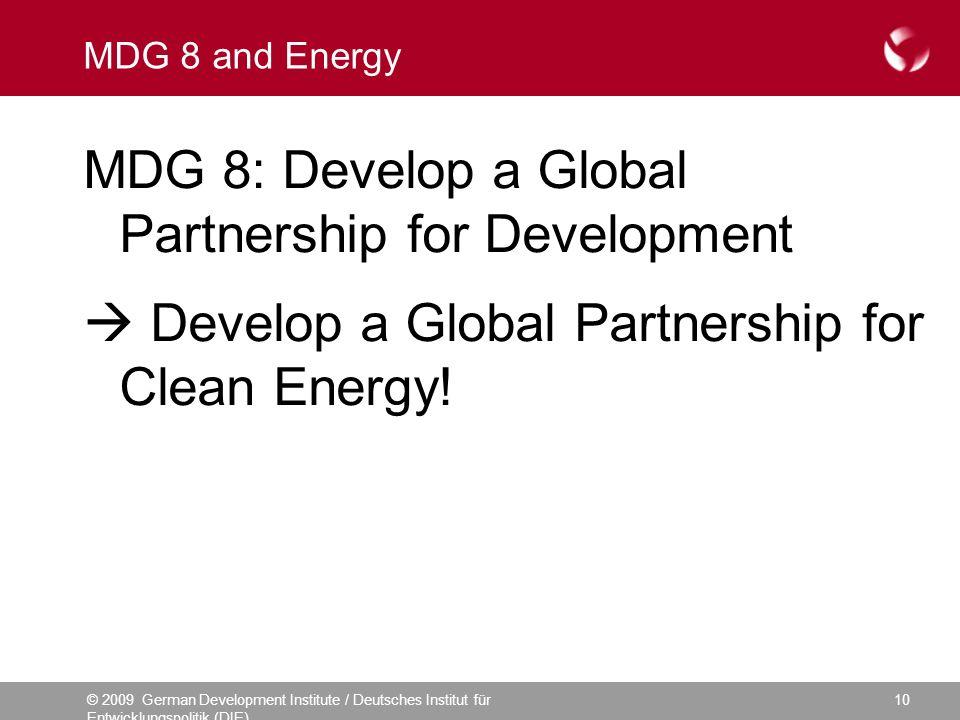 © 2009 German Development Institute / Deutsches Institut für Entwicklungspolitik (DIE) 10 MDG 8 and Energy MDG 8: Develop a Global Partnership for Development Develop a Global Partnership for Clean Energy!
