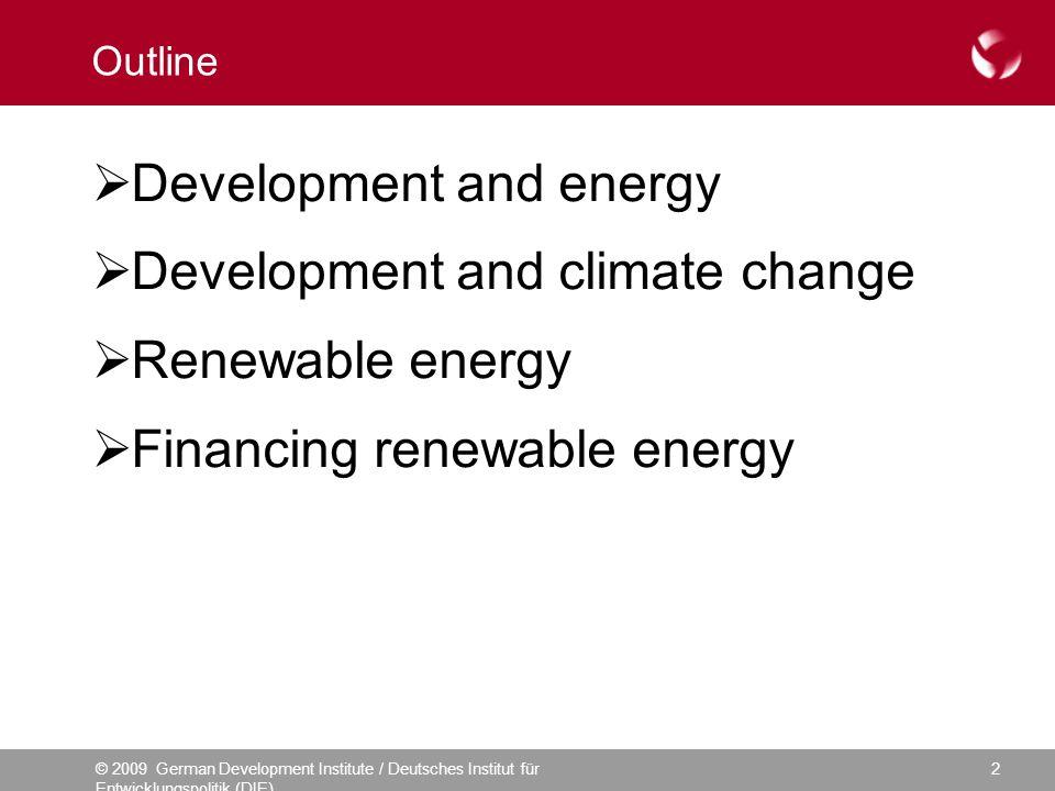© 2009 German Development Institute / Deutsches Institut für Entwicklungspolitik (DIE) 2 Outline Development and energy Development and climate change Renewable energy Financing renewable energy