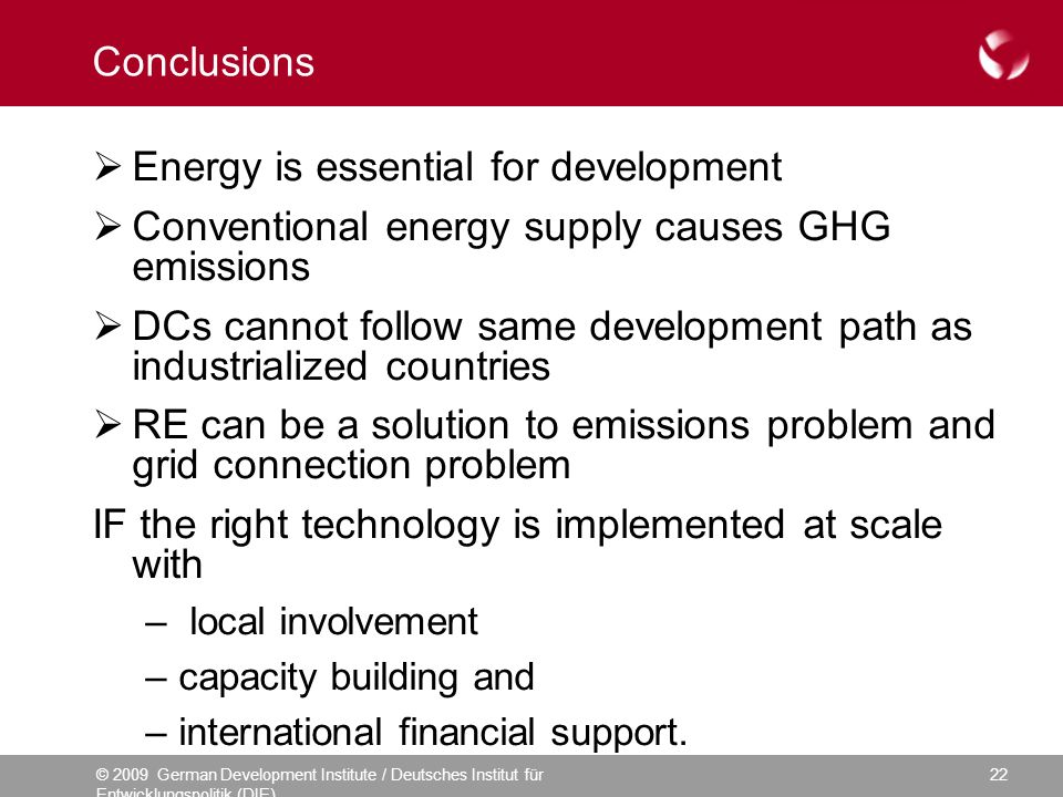 © 2009 German Development Institute / Deutsches Institut für Entwicklungspolitik (DIE) 22 Conclusions Energy is essential for development Conventional energy supply causes GHG emissions DCs cannot follow same development path as industrialized countries RE can be a solution to emissions problem and grid connection problem IF the right technology is implemented at scale with – local involvement –capacity building and –international financial support.