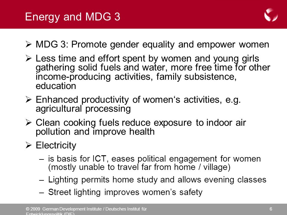 © 2009 German Development Institute / Deutsches Institut für Entwicklungspolitik (DIE) 6 Energy and MDG 3 MDG 3: Promote gender equality and empower women Less time and effort spent by women and young girls gathering solid fuels and water, more free time for other income-producing activities, family subsistence, education Enhanced productivity of womens activities, e.g.