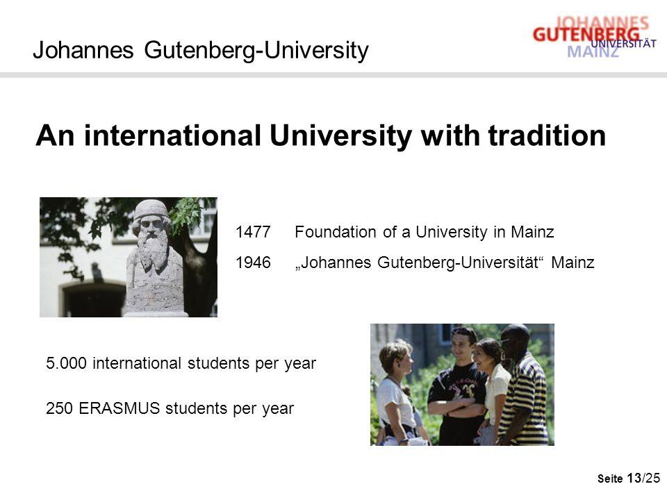 Seite 13/25 Johannes Gutenberg-University An international University with tradition 1477 Foundation of a University in Mainz 1946 Johannes Gutenberg-