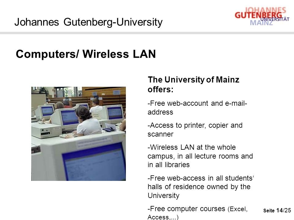 Seite 14/25 Johannes Gutenberg-University Computers/ Wireless LAN The University of Mainz offers: -Free web-account and e-mail- address -Access to pri