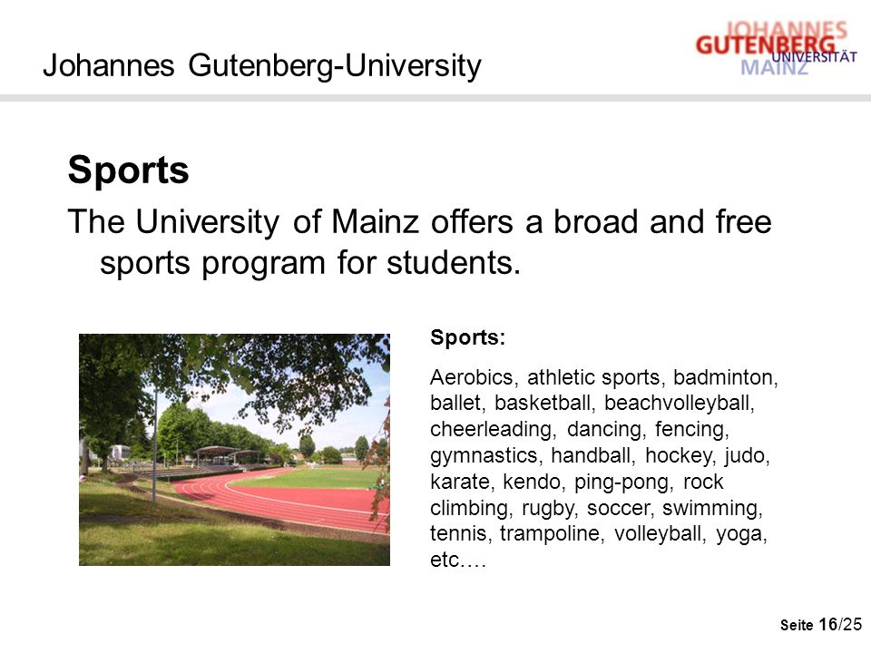Seite 16/25 Johannes Gutenberg-University Sports The University of Mainz offers a broad and free sports program for students. Sports: Aerobics, athlet