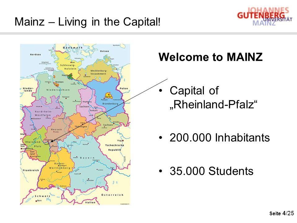 Seite 4/25 Mainz – Living in the Capital ! Welcome to MAINZ Capital of Rheinland-Pfalz 200.000 Inhabitants 35.000 Students