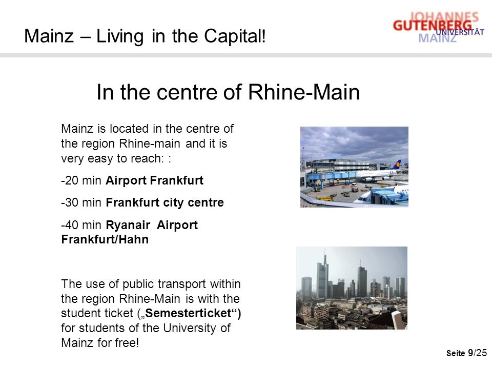 Seite 9/25 Mainz – Living in the Capital ! In the centre of Rhine-Main Mainz is located in the centre of the region Rhine-main and it is very easy to