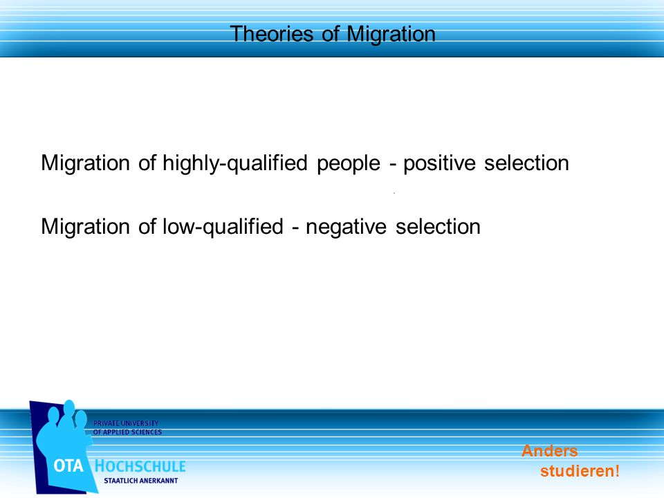 Anders studieren! Theories of Migration Migration of highly-qualified people - positive selection Migration of low-qualified - negative selection