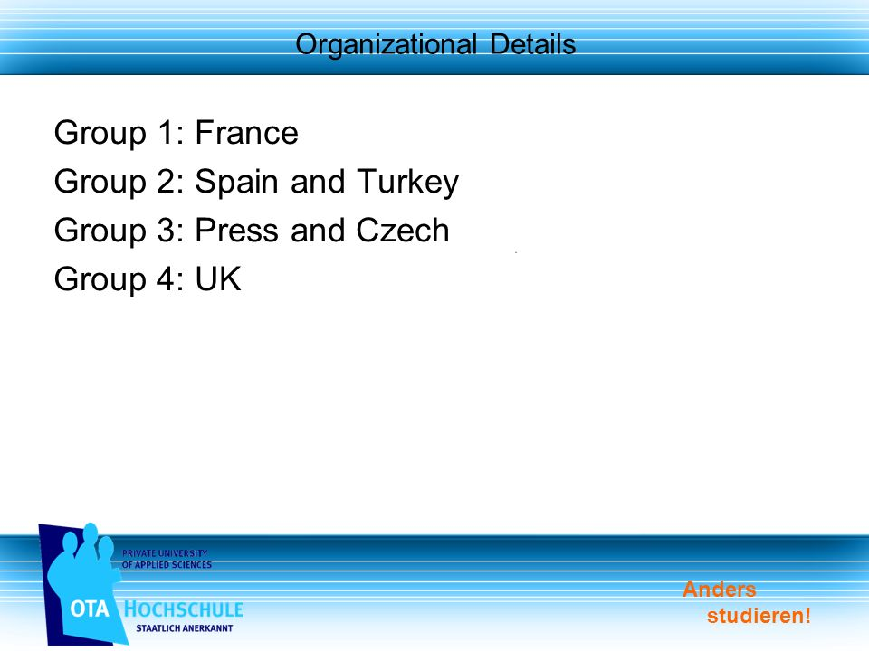 Anders studieren! Organizational Details Group 1: France Group 2: Spain and Turkey Group 3: Press and Czech Group 4: UK