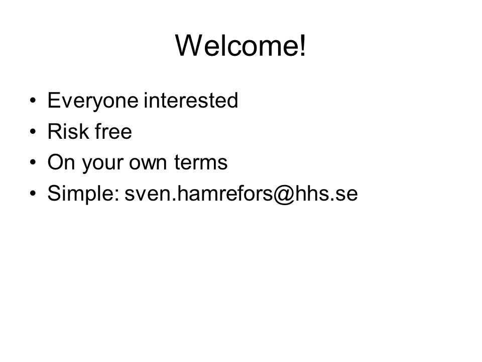 Welcome! Everyone interested Risk free On your own terms Simple: sven.hamrefors@hhs.se
