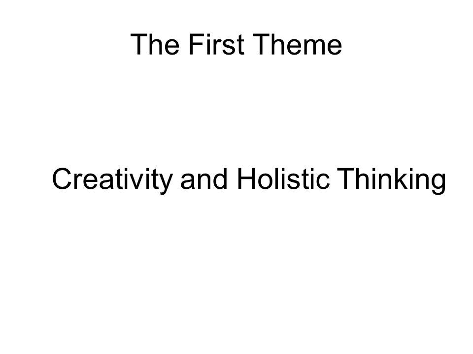 The First Theme Creativity and Holistic Thinking
