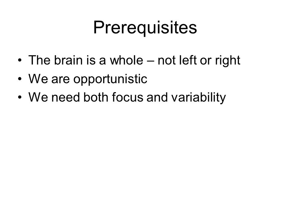 Prerequisites The brain is a whole – not left or right We are opportunistic We need both focus and variability