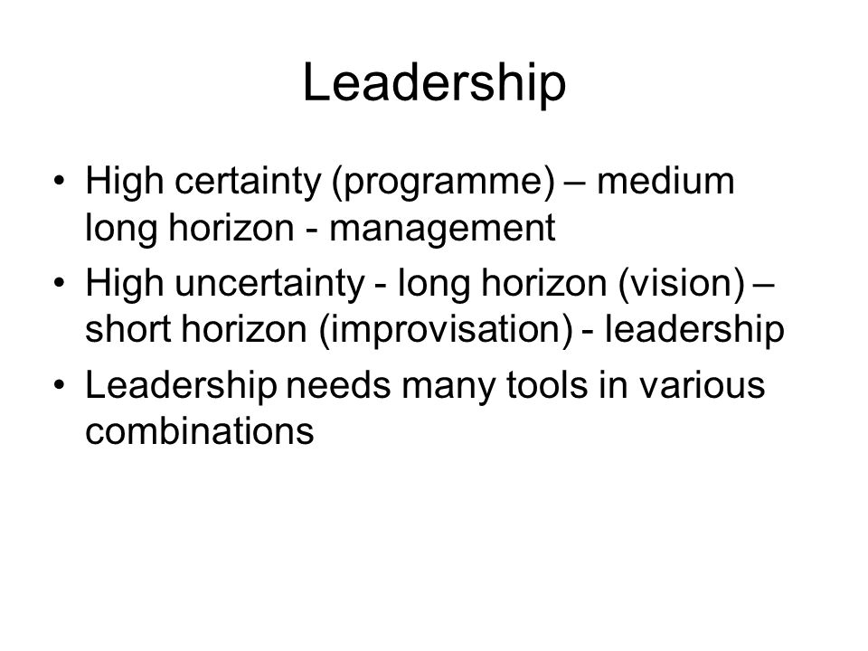 Leadership High certainty (programme) – medium long horizon - management High uncertainty - long horizon (vision) – short horizon (improvisation) - le