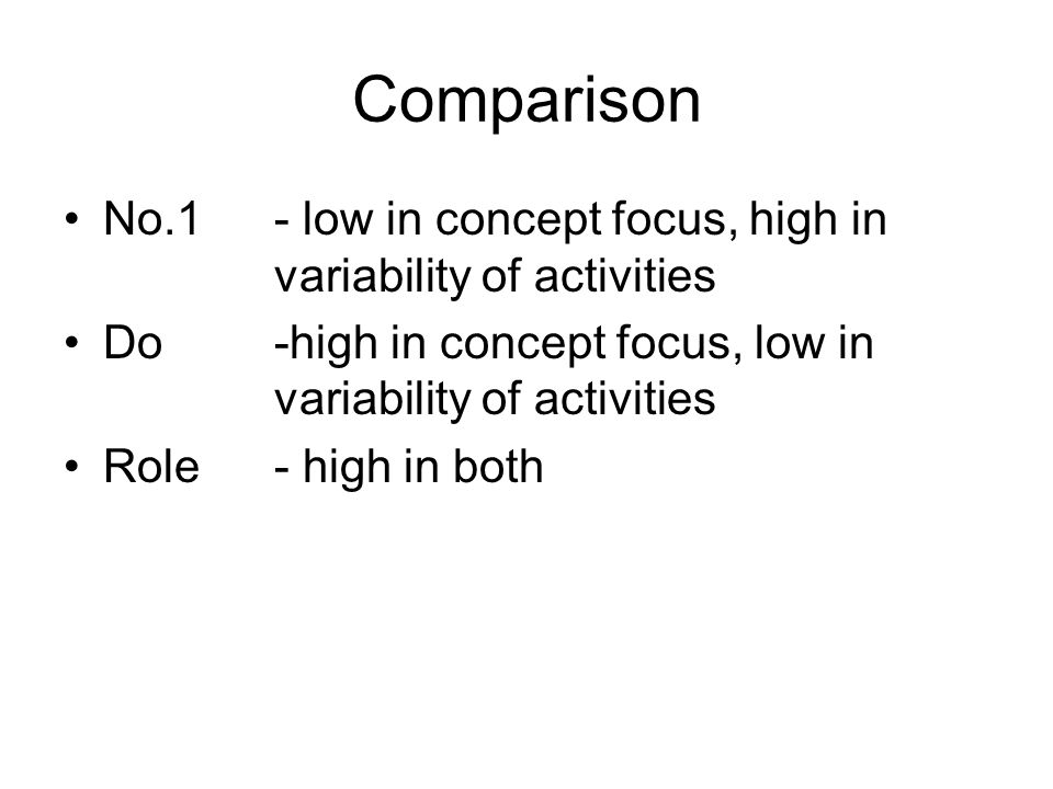Comparison No.1- low in concept focus, high in variability of activities Do -high in concept focus, low in variability of activities Role- high in bot