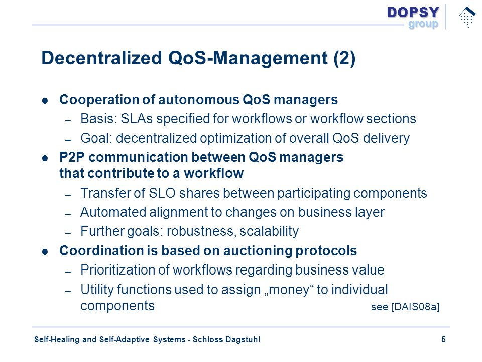 DOPSYgroup.............. 5 Self-Healing and Self-Adaptive Systems - Schloss Dagstuhl Decentralized QoS-Management (2) Cooperation of autonomous QoS ma