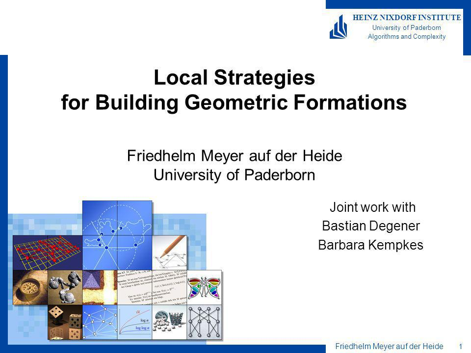 Friedhelm Meyer auf der Heide 1 HEINZ NIXDORF INSTITUTE University of Paderborn Algorithms and Complexity Local Strategies for Building Geometric Formations Friedhelm Meyer auf der Heide University of Paderborn Joint work with Bastian Degener Barbara Kempkes