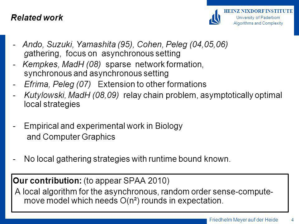 Friedhelm Meyer auf der Heide 4 HEINZ NIXDORF INSTITUTE University of Paderborn Algorithms and Complexity Related work - Ando, Suzuki, Yamashita (95), Cohen, Peleg (04,05,06) gathering, focus on asynchronous setting - Kempkes, MadH (08) sparse network formation, synchronous and asynchronous setting -Efrima, Peleg (07) Extension to other formations -Kutylowski, MadH (08,09) relay chain problem, asymptotically optimal local strategies -Empirical and experimental work in Biology and Computer Graphics -No local gathering strategies with runtime bound known.