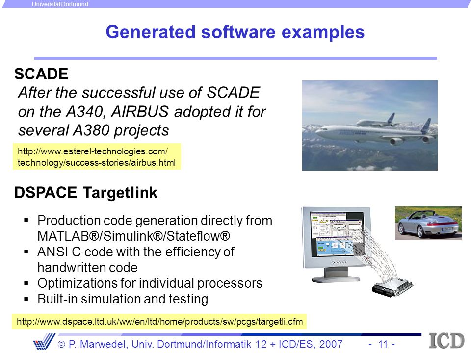 - 11 - P. Marwedel, Univ. Dortmund/Informatik 12 + ICD/ES, 2007 Universität Dortmund Generated software examples After the successful use of SCADE on