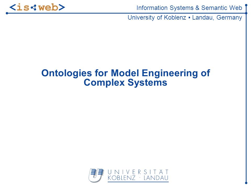 Information Systems & Semantic Web University of Koblenz Landau, Germany Ontologies for Model Engineering of Complex Systems