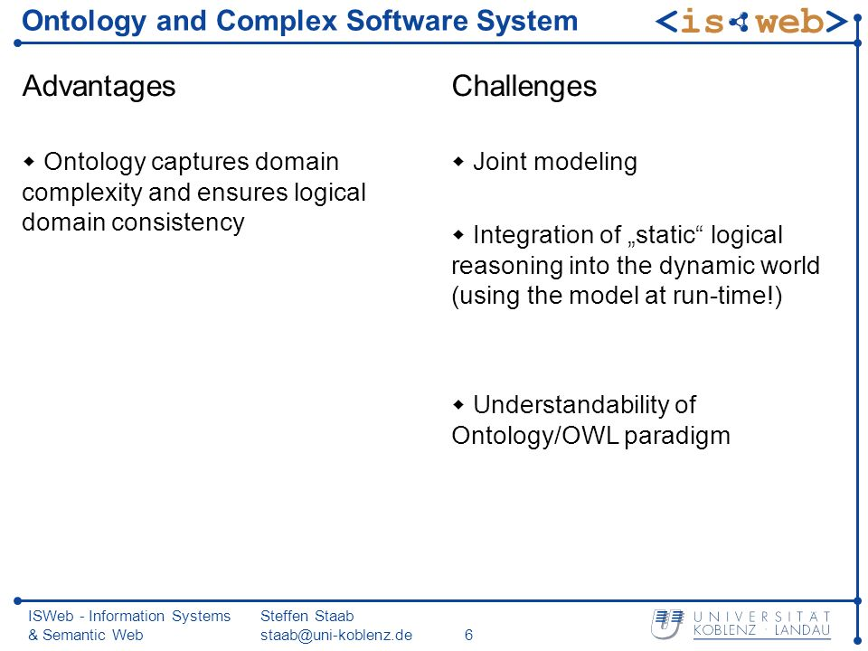 ISWeb - Information Systems & Semantic Web Steffen Staab staab@uni-koblenz.de6 Ontology and Complex Software System Advantages Ontology captures domain complexity and ensures logical domain consistency Challenges Joint modeling Integration of static logical reasoning into the dynamic world (using the model at run-time!) Understandability of Ontology/OWL paradigm