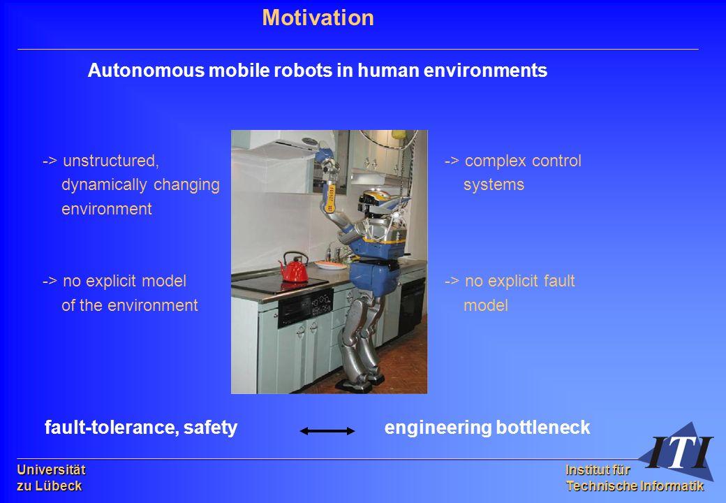 Universität zu Lübeck Institut für Technische Informatik Motivation Autonomous mobile robots in human environments -> unstructured, -> complex control dynamically changing systems environment -> no explicit model -> no explicit fault of the environment model fault-tolerance, safety engineering bottleneck