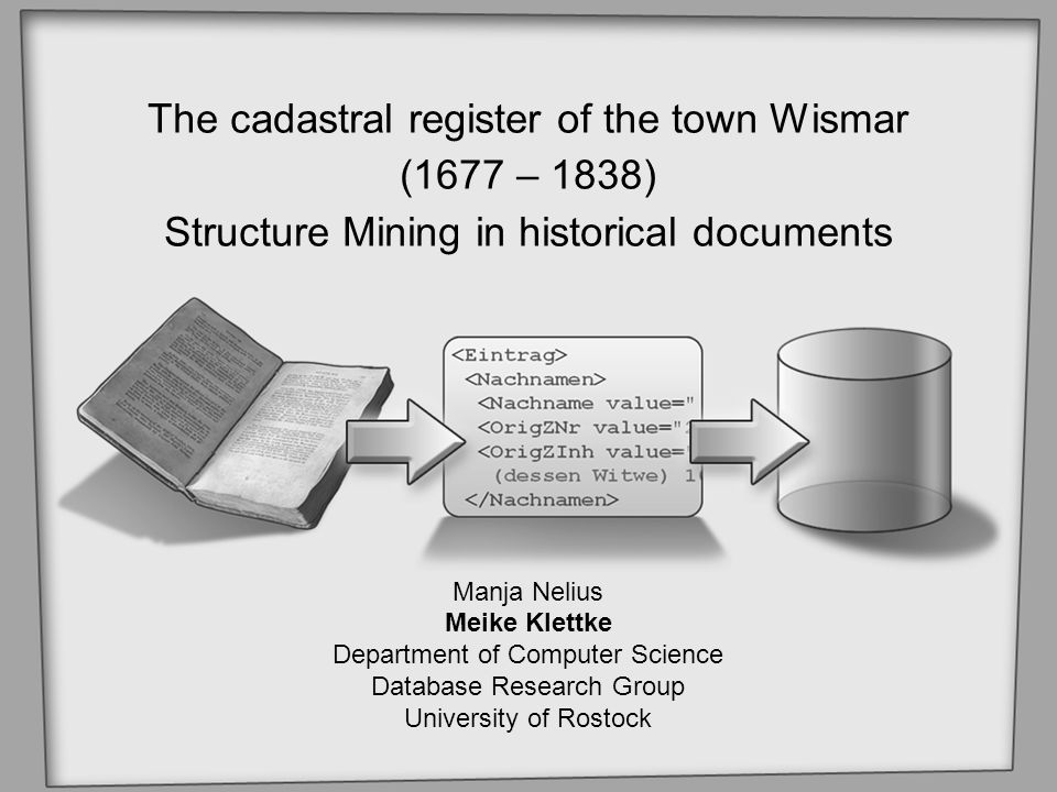 The cadastral register of the town Wismar (1677 – 1838) Structure Mining in historical documents Manja Nelius Meike Klettke Department of Computer Science Database Research Group University of Rostock