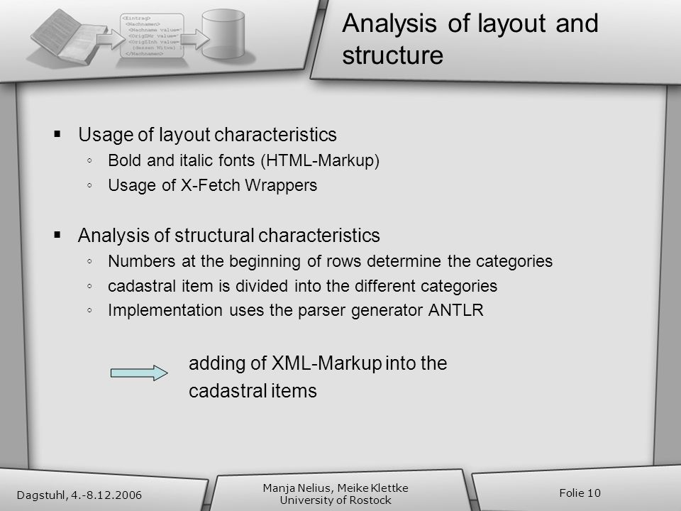 Dagstuhl, 4.-8.12.2006 Manja Nelius, Meike Klettke University of Rostock Folie 10 Analysis of layout and structure Usage of layout characteristics Bold and italic fonts (HTML-Markup) Usage of X-Fetch Wrappers Analysis of structural characteristics Numbers at the beginning of rows determine the categories cadastral item is divided into the different categories Implementation uses the parser generator ANTLR adding of XML-Markup into the cadastral items